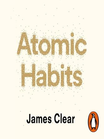James Clear: Atomic habits : An Easy and Proven Way to Build Good Habits and Break Bad Ones
