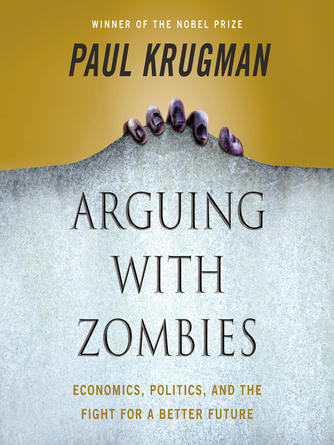 Paul Krugman: Arguing with zombies : Economics, politics, and the fight for a better future