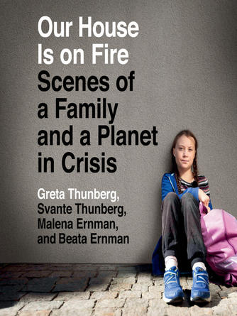 Greta Thunberg: Our house is on fire : Scenes of a family and a planet in crisis
