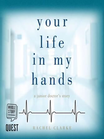 Rachel Clarke: Your life in my hands : A junior doctor's story