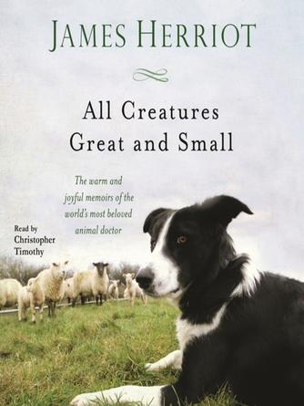 James Herriot: All creatures great and small : The warm and joyful memoirs of the world's most beloved animal doctor