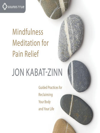 Jon Kabat-Zinn: Mindfulness meditation for pain relief : Guided Practices for Reclaiming Your Body and Your Life