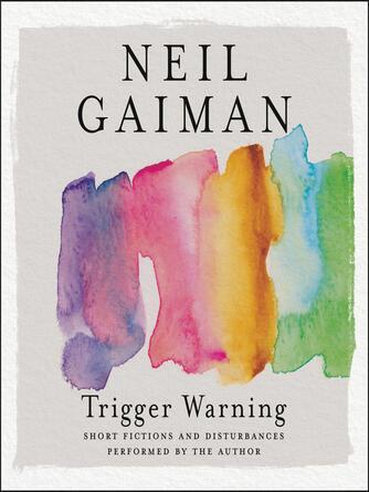Neil Gaiman: Trigger warning : Short Fictions and Disturbances
