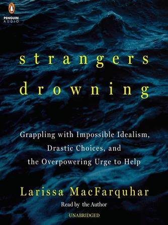 Larissa MacFarquhar: Strangers drowning : Grappling with Impossible Idealism, Drastic Choices, and the Overpowering Urge to Help