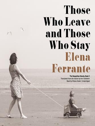Elena Ferrante: Those who leave and those who stay : Neapolitan Series, Book 3