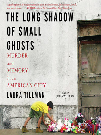 Laura Tillman: The long shadow of small ghosts : Murder and Memory in an American City