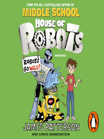 James Patterson: House of robots--robots go wild! : House of Robots Series, Book 2