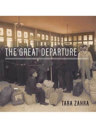 Tara Zahra: The great departure : Mass Migration from Eastern Europe and the Making of the Free World
