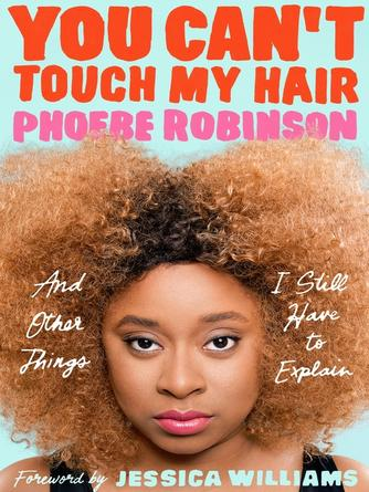 Phoebe Robinson: You can't touch my hair : And Other Things I Still Have to Explain