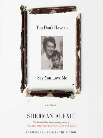 Sherman Alexie: You don't have to say you love me : A Memoir