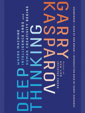 Garry Kasparov: Deep thinking : Where Machine Intelligence Ends and Human Creativity Begins
