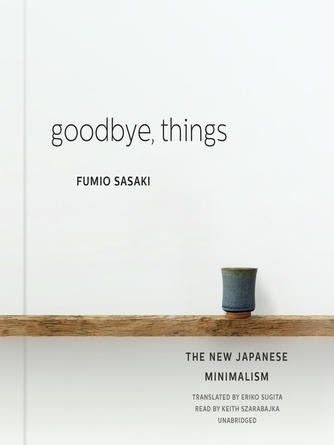 Fumio Sasaki: Goodbye, things : The New Japanese Minimalism