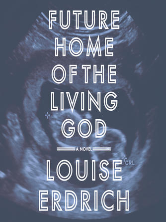 Louise Erdrich: Future home of the living god : A Novel