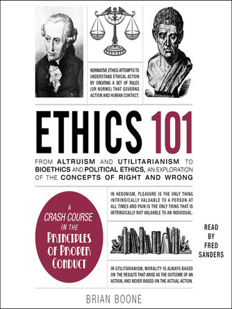 Brian Boone: Ethics 101 : From Altruism and Utilitarianism to Bioethics and Political Ethics, an Exploration of the Concepts of Right and Wrong