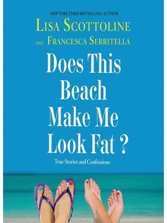 Lisa Scottoline: Does this beach make me look fat?--true stories and confessions : The Amazing Adventures of an Ordinary Woman Series, Book 6