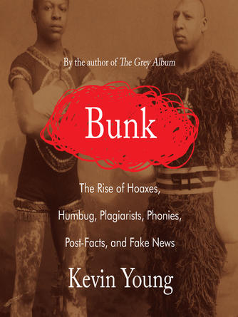 Kevin Young: Bunk : The Rise of Hoaxes, Humbug, Plagiarists, Phonies, Post-Facts, and Fake News
