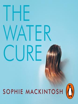 Sophie Mackintosh: The water cure : LONGLISTED FOR THE MAN BOOKER PRIZE 2018