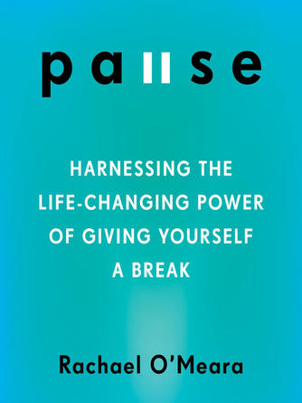 Rachael O'Meara: Pause : Harnessing the Life-Changing Power of Giving Yourself a Break