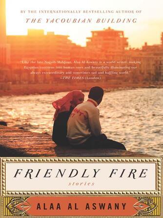Alaa Al Aswany: Friendly fire : Stories