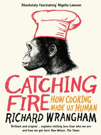 Richard Wrangham: Catching fire : How Cooking Made Us Human