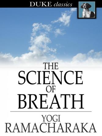 Yogi Ramacharaka: The science of breath : A Complete Manual of the Oriental Breathing Philosophy of Physical, Mental, Psychic and Spiritual Development