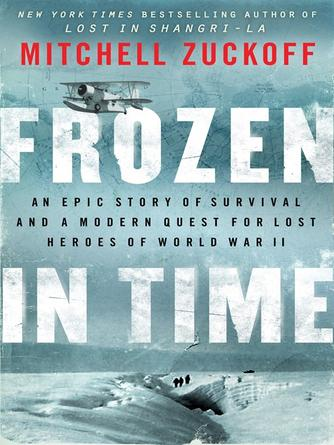 Mitchell Zuckoff: Frozen in time : An Epic Story of Survival and a Modern Quest for Lost Heroes of World War II