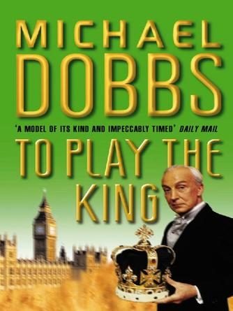 Michael Dobbs: To play the king : Francis Urquhart Series, Book 2