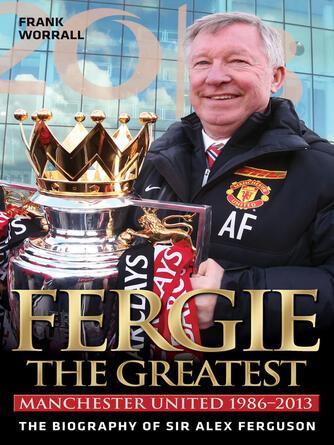 Frank Worrall: Fergie : The Greatest--The Biography of Sir Alex Ferguson