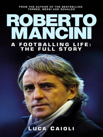 Luca Caioli: Roberto mancini : A Footballing Life: The Full Story