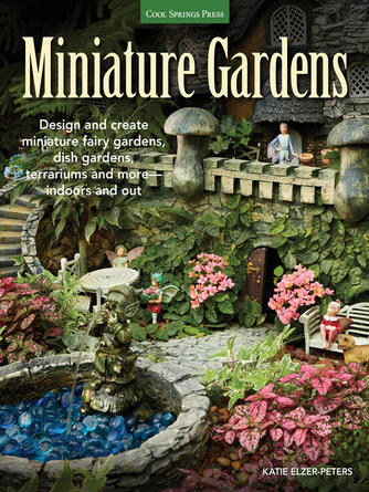 Katie Elzer-Peters: Miniature gardens : Design & Create Miniature Fairy Gardens, Dish Gardens, Terrariums and More, Indoors and Out