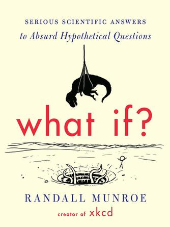 Randall Munroe: What if? : Serious Scientific Answers to Absurd Hypothetical Questions