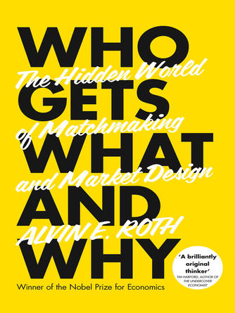 Alvin Roth: Who gets what--and why : The Hidden World of Matchmaking and Market Design