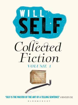 : Will self's collected fiction : Volume I.