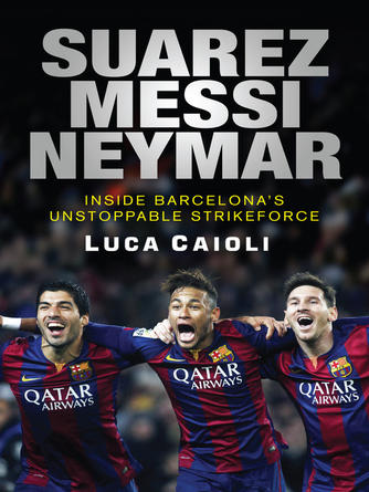 Luca Caioli: Suarez, messi, neymar : Inside Barcelona's Unstoppable New Strikeforce