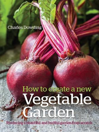Charles Dowding: How to create a new vegetable garden : Producing a beautiful and fruitful garden from scratch