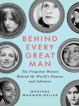 Marlene Wagman-Geller: Behind every great man : The Forgotten Women Behind the World's Famous and Infamous