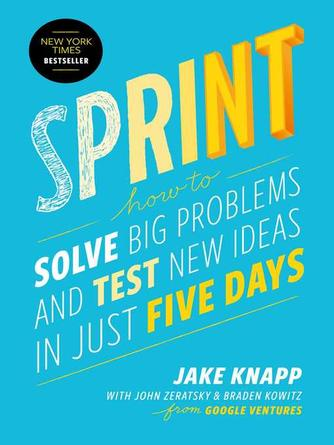 Jake Knapp: Sprint : How to Solve Big Problems and Test New Ideas in Just Five Days