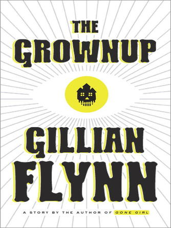 Gillian Flynn: The grownup : A Story by the Author of Gone Girl
