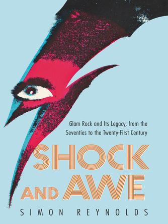 Simon Reynolds: Shock and awe : Glam Rock and Its Legacy, from the Seventies to the Twenty-first Century