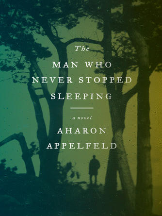 Aharon Appelfeld: The man who never stopped sleeping : A Novel