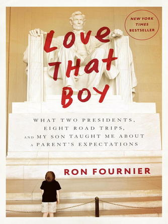 Ron Fournier: Love that boy : What Two Presidents, Eight Road Trips, and My Son Taught Me About a Parent's Expectations
