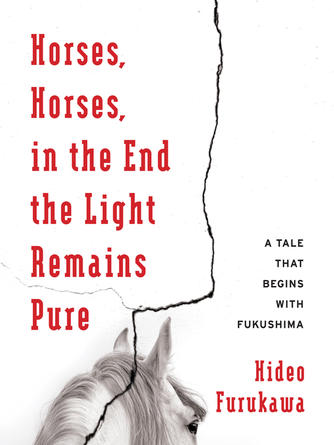 Hideo Furukawa: Horses, horses, in the end the light remains pure : A Tale That Begins with Fukushima