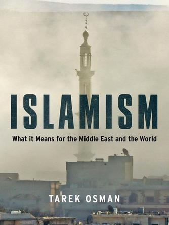 Tarek Osman: Islamism : What it Means for the Middle East and the World