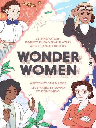 Sam Maggs: Wonder women : 25 Innovators, Inventors, and Trailblazers Who Changed History