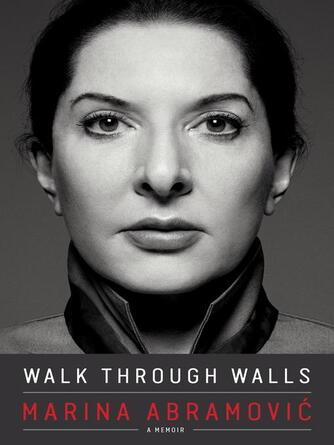Marina Abramovic: Walk through walls : A Memoir