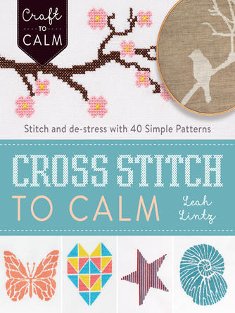 Leah Lintz: Cross-stitch to calm : Stitch and de-stress with 40 simple patterns