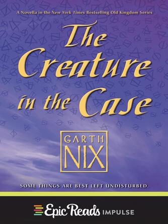 Garth Nix: The creature in the case : Abhorsen Series, Book 3.5