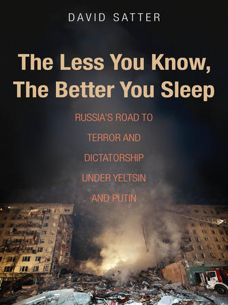 David Satter: The less you know, the better you sleep : Russia's Road to Terror and Dictatorship under Yeltsin and Putin