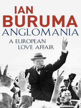 Ian Buruma: Anglomania : A European Love Affair