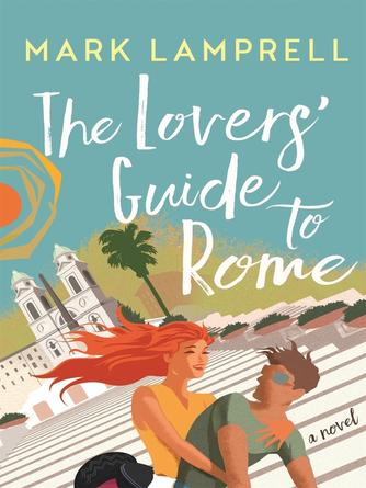 Mark Lamprell: The lovers' guide to rome : A novel full of heart and romantic delight